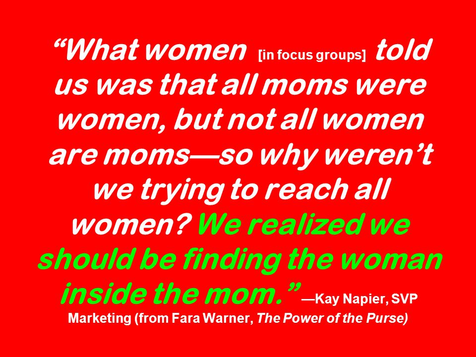 What women [in focus groups] told us was that all moms were women, but not all women are moms—so why weren't we trying to reach all women.